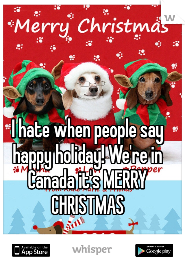 I hate when people say happy holiday! We're in Canada it's MERRY CHRISTMAS