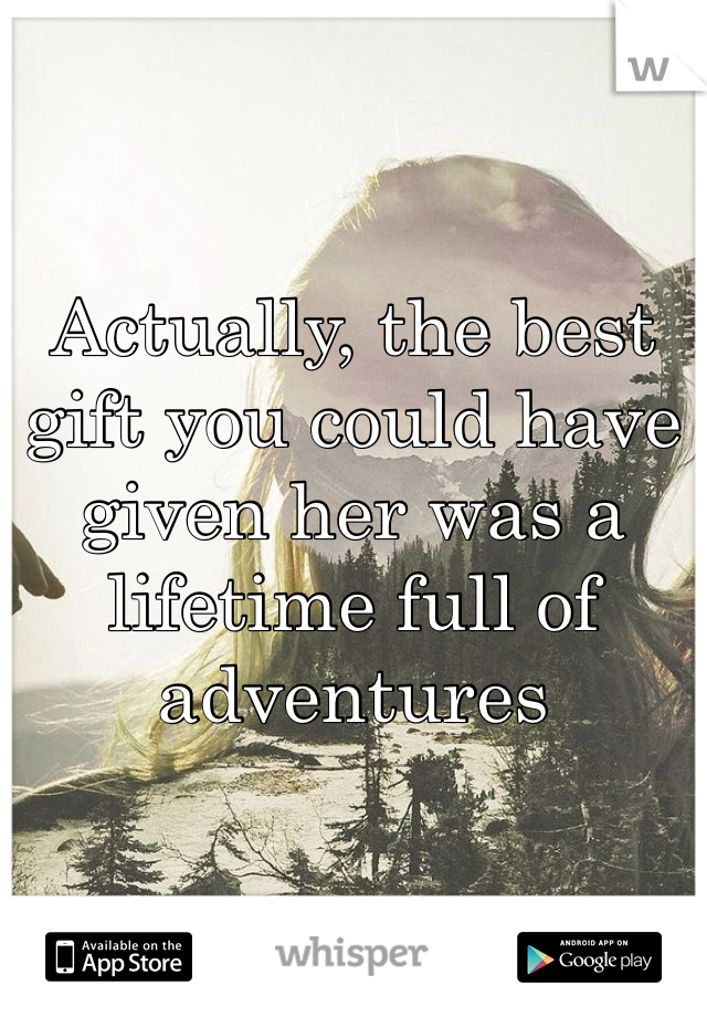 Actually, the best gift you could have given her was a lifetime full of adventures