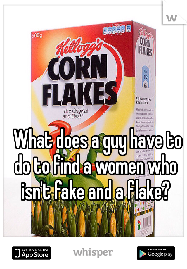 What does a guy have to do to find a women who isn't fake and a flake?