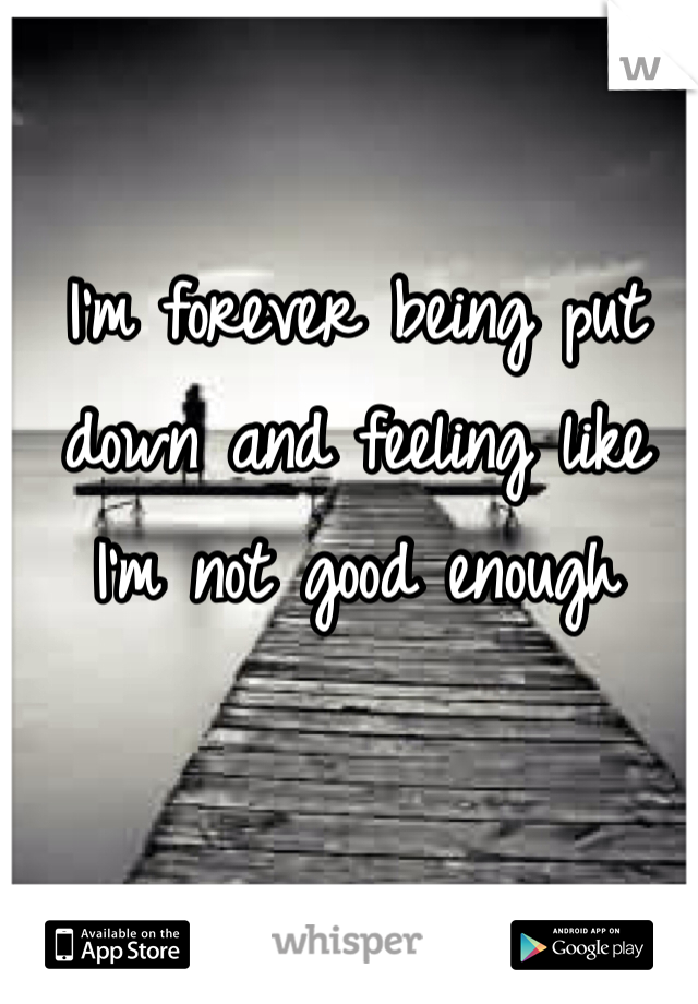 I'm forever being put down and feeling like I'm not good enough