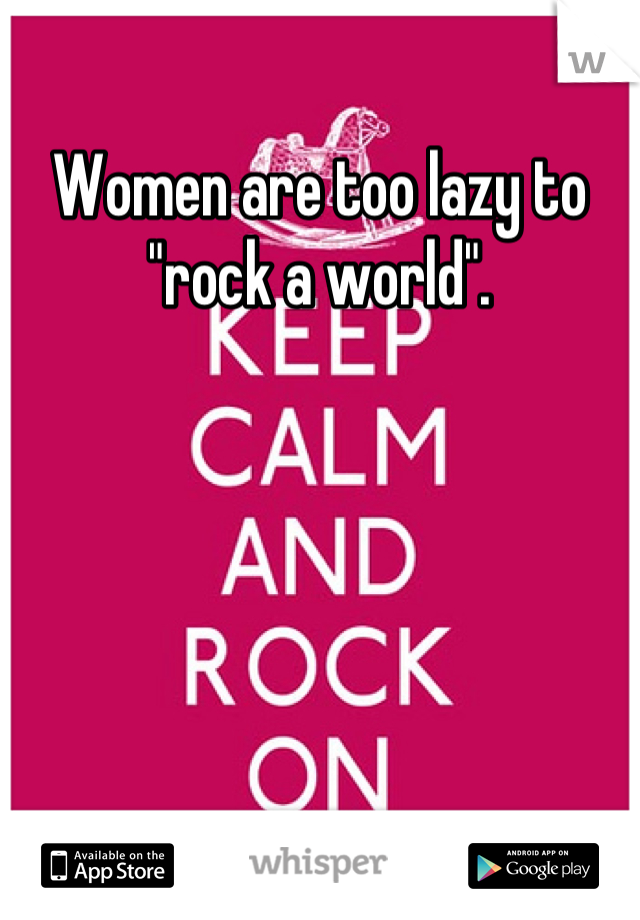 """Women are too lazy to """"rock a world""""."""