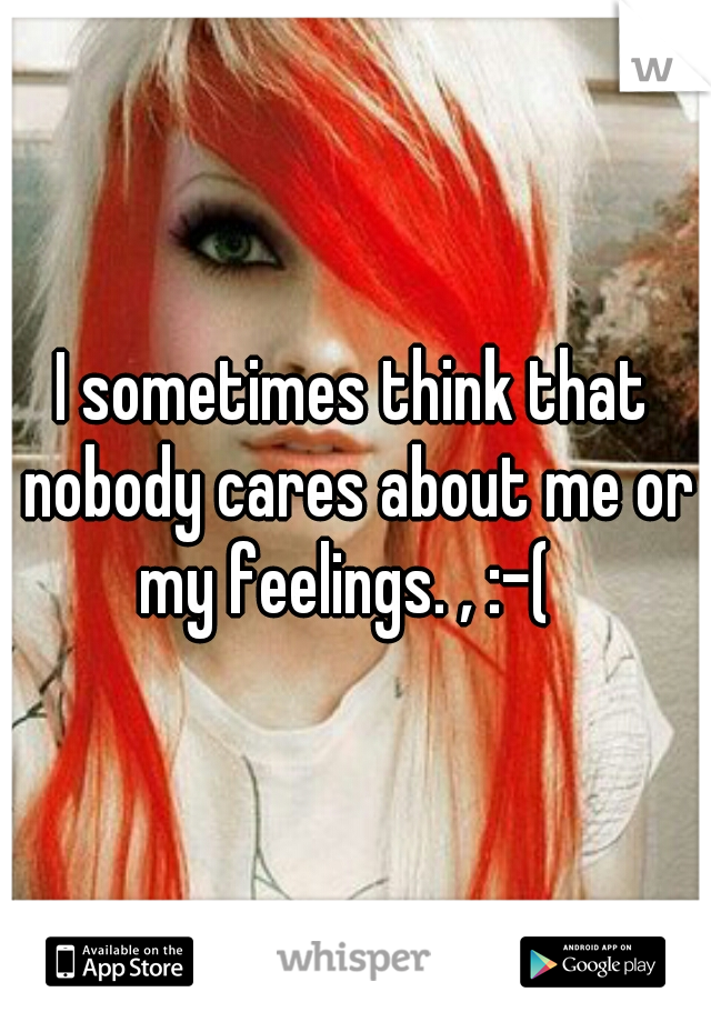 I sometimes think that nobody cares about me or my feelings. , :-(