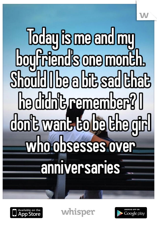 Today is me and my boyfriend's one month. Should I be a bit sad that he didn't remember? I don't want to be the girl who obsesses over anniversaries