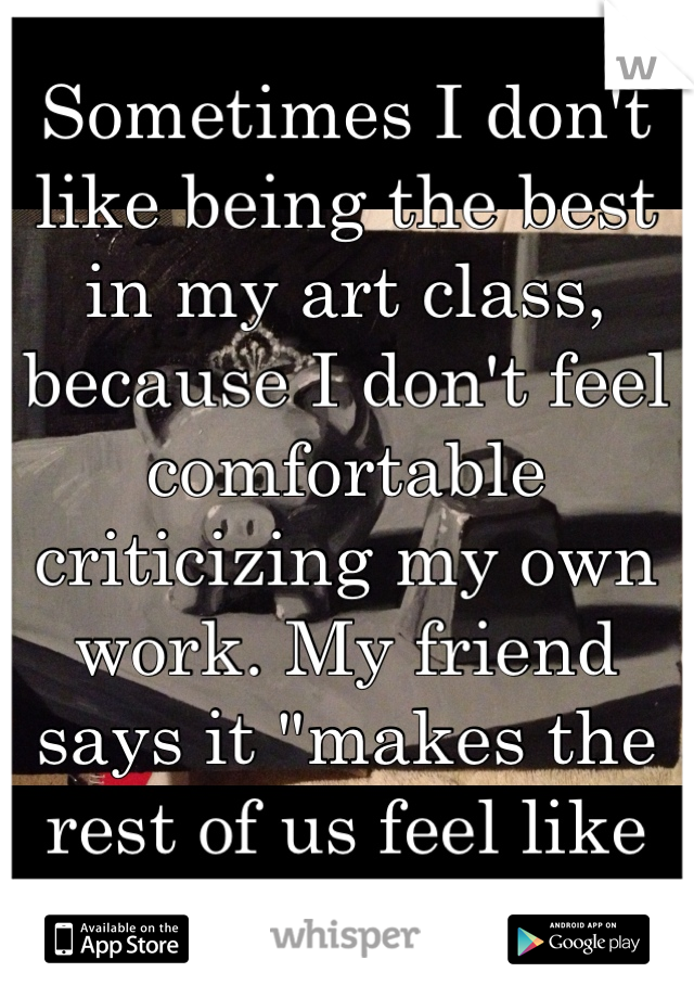 "Sometimes I don't like being the best in my art class, because I don't feel comfortable criticizing my own work. My friend says it ""makes the rest of us feel like failures"""
