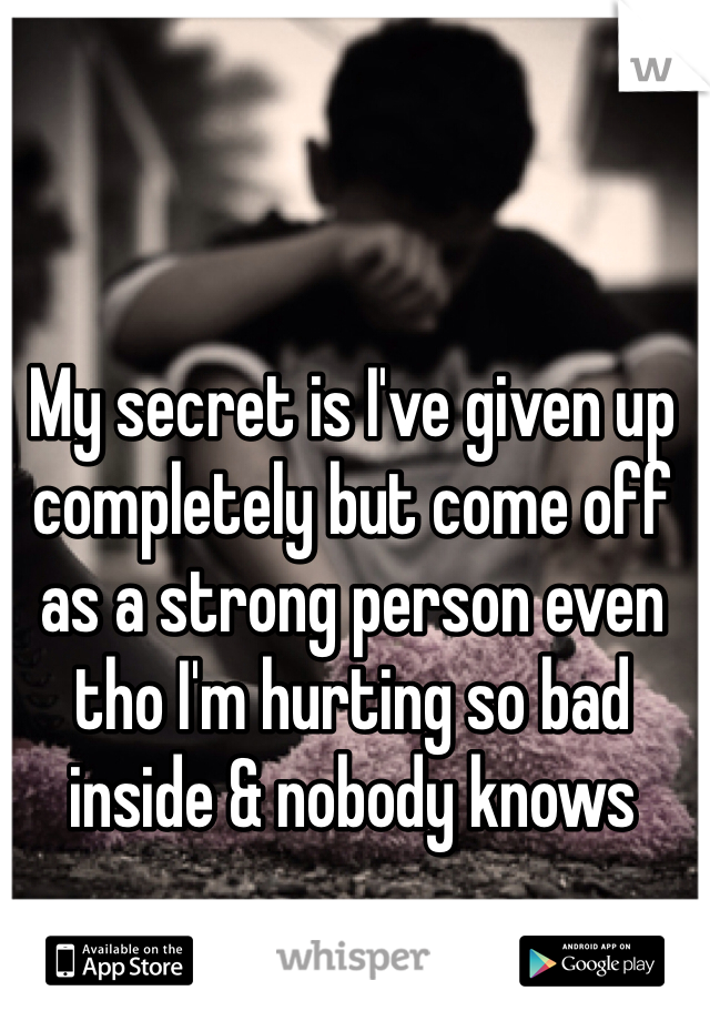 My secret is I've given up completely but come off as a strong person even tho I'm hurting so bad inside & nobody knows