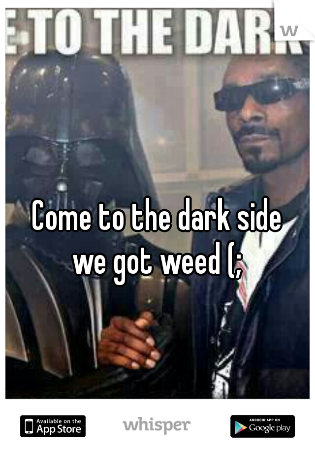 Come to the dark side we got weed (;