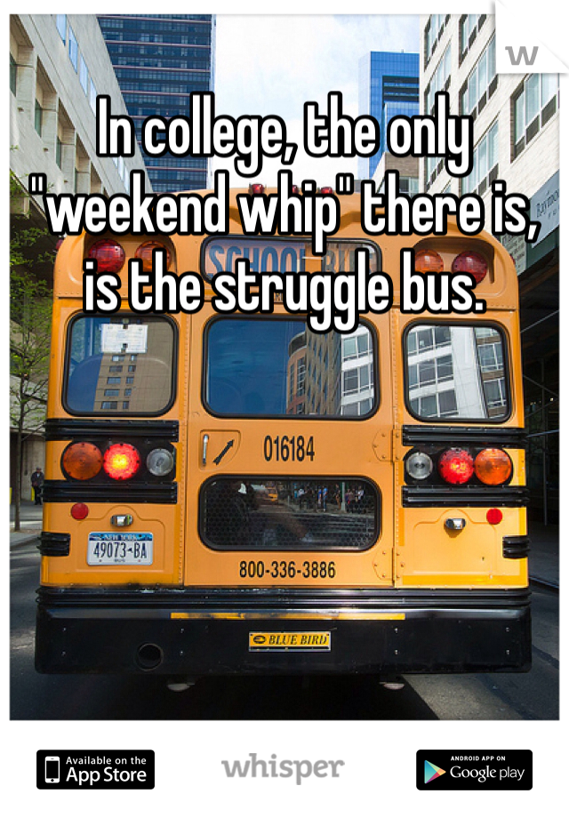 """In college, the only """"weekend whip"""" there is, is the struggle bus."""