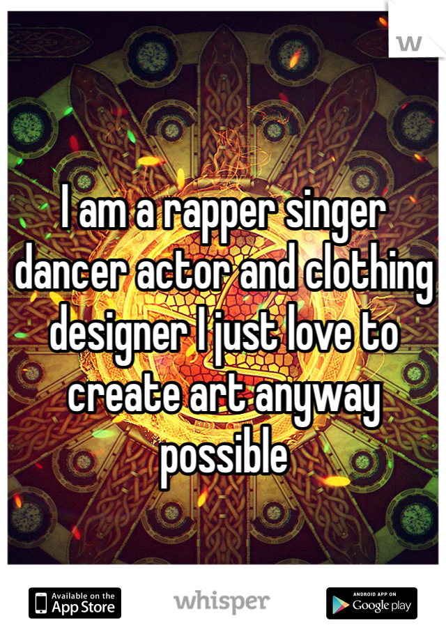 I am a rapper singer dancer actor and clothing designer I just love to create art anyway possible