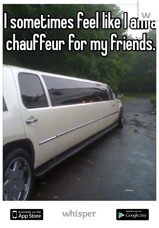 I sometimes feel like I am a chauffeur for my friends.
