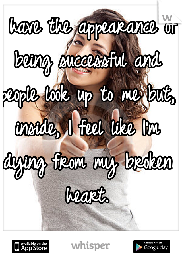 I have the appearance of being successful and people look up to me but, inside, I feel like I'm dying from my broken heart.