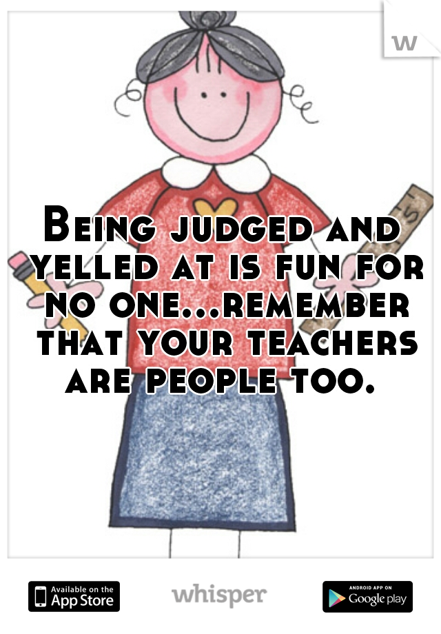 Being judged and yelled at is fun for no one...remember that your teachers are people too.