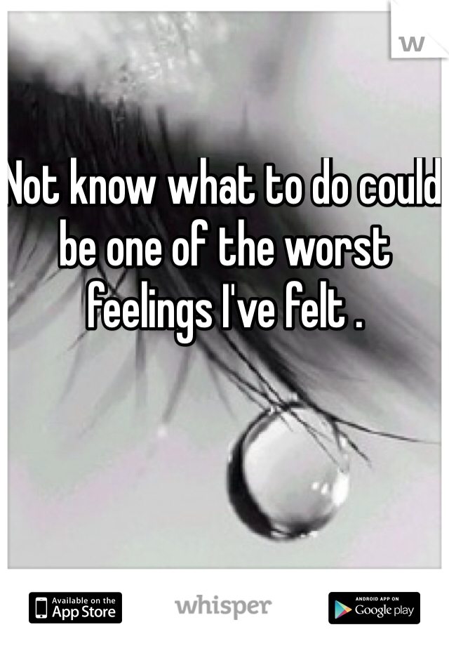 Not know what to do could be one of the worst feelings I've felt .