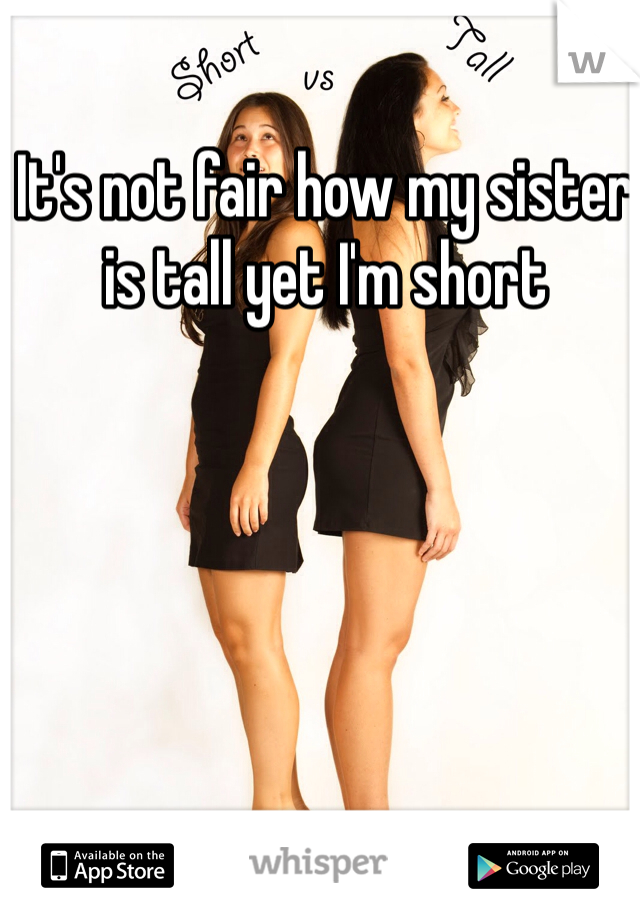 It's not fair how my sister is tall yet I'm short