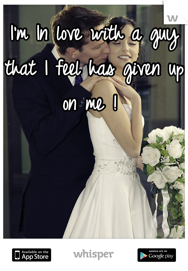 I'm In love with a guy that I feel has given up on me !