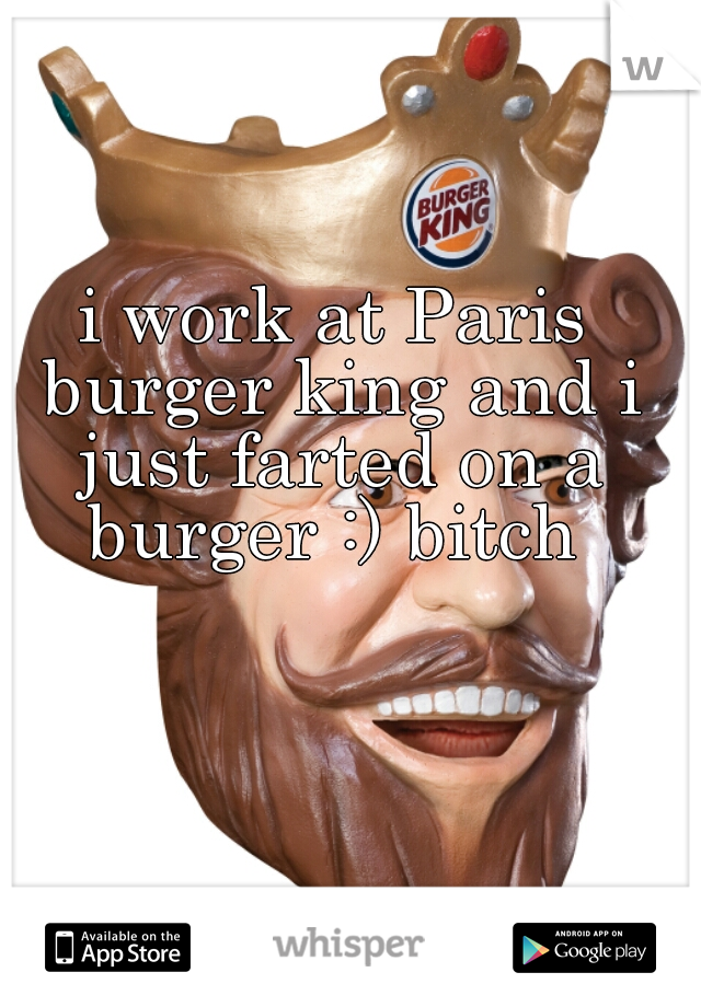 i work at Paris burger king and i just farted on a burger :) bitch