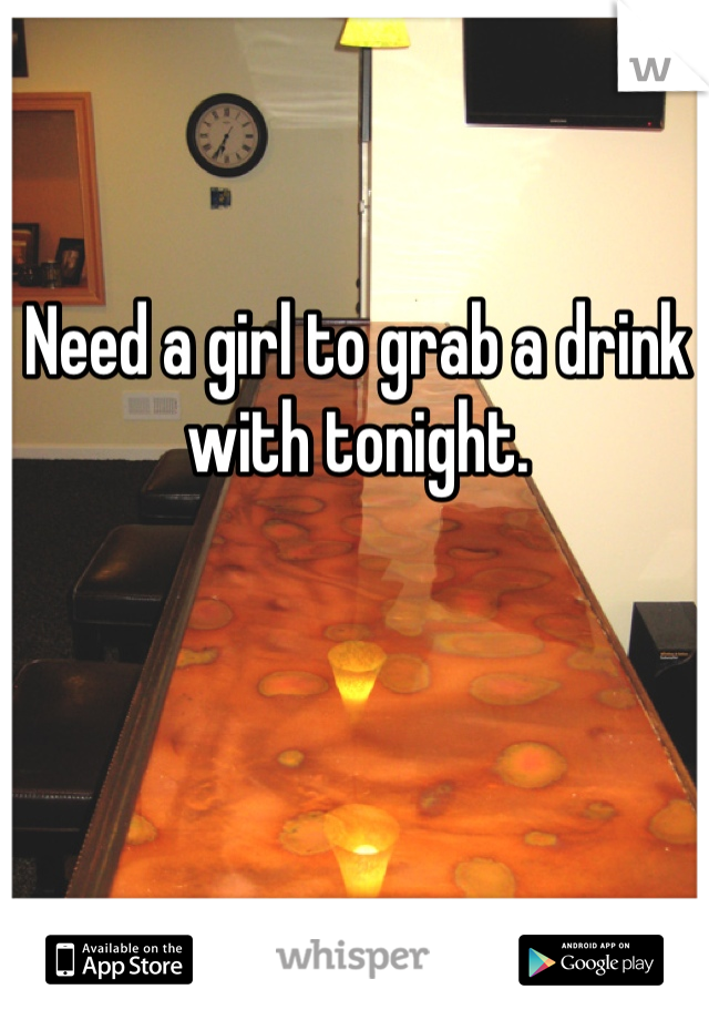 Need a girl to grab a drink with tonight.
