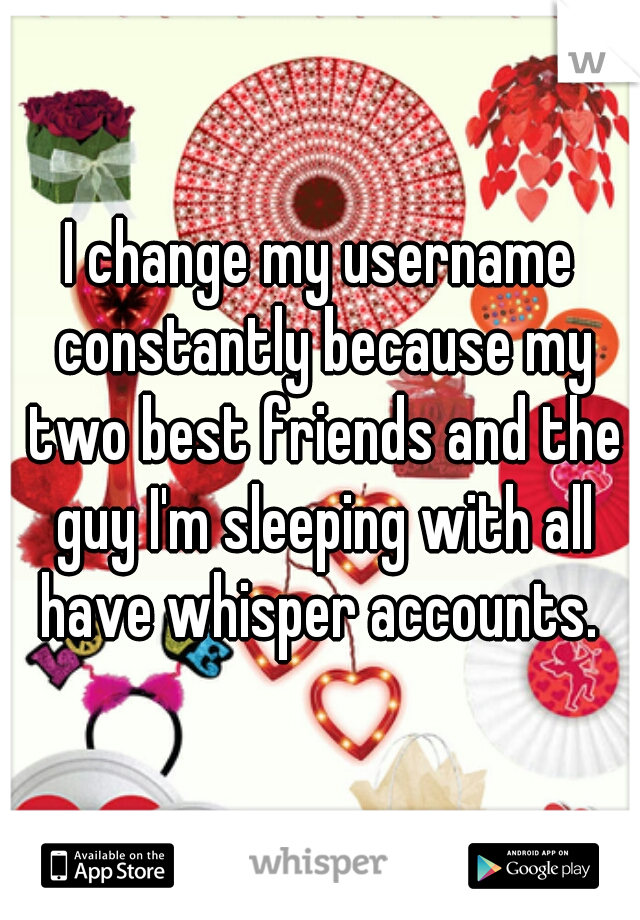 I change my username constantly because my two best friends and the guy I'm sleeping with all have whisper accounts.