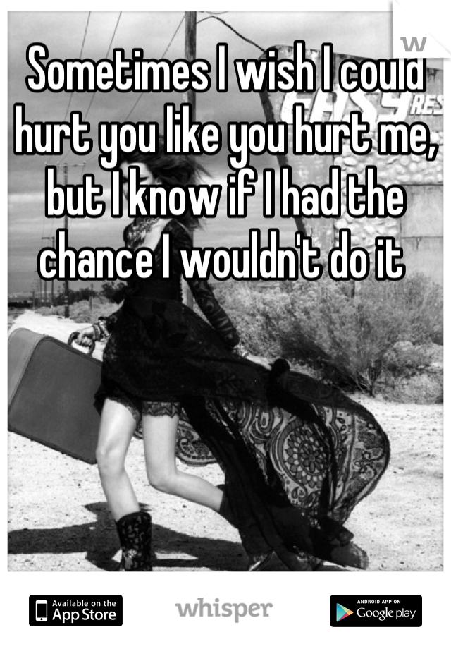 Sometimes I wish I could hurt you like you hurt me, but I know if I had the chance I wouldn't do it
