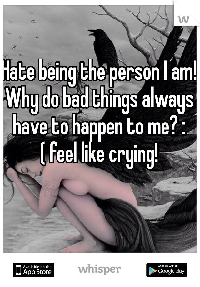 Hate being the person I am! Why do bad things always have to happen to me? :( feel like crying!