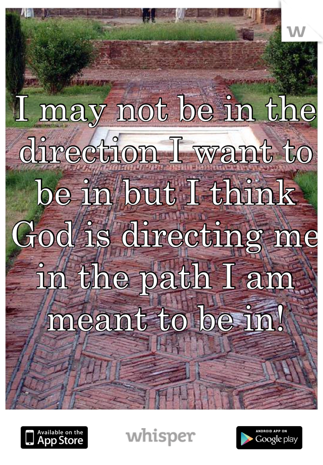 I may not be in the direction I want to be in but I think God is directing me in the path I am meant to be in!