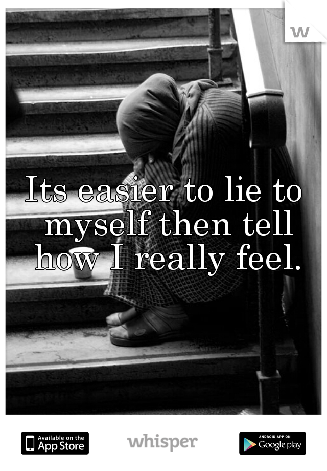 Its easier to lie to myself then tell how I really feel.