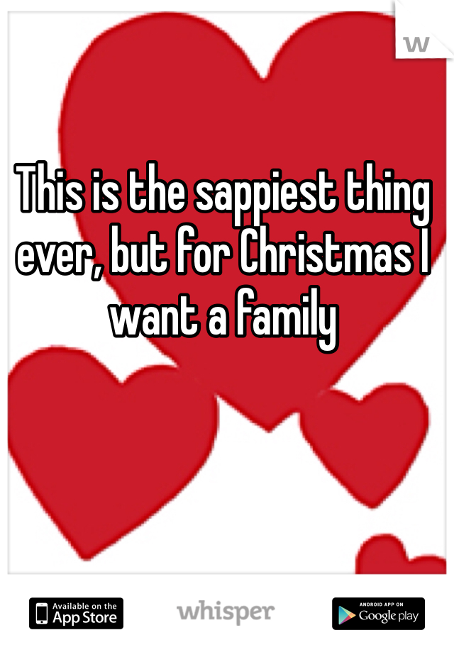 This is the sappiest thing ever, but for Christmas I want a family