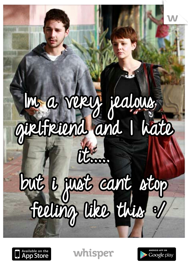 Im a very jealous  girlfriend and I hate it.....  but i just cant stop feeling like this :/