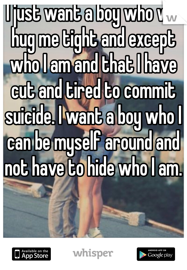 I just want a boy who will hug me tight and except who I am and that I have cut and tired to commit suicide. I want a boy who I can be myself around and not have to hide who I am.