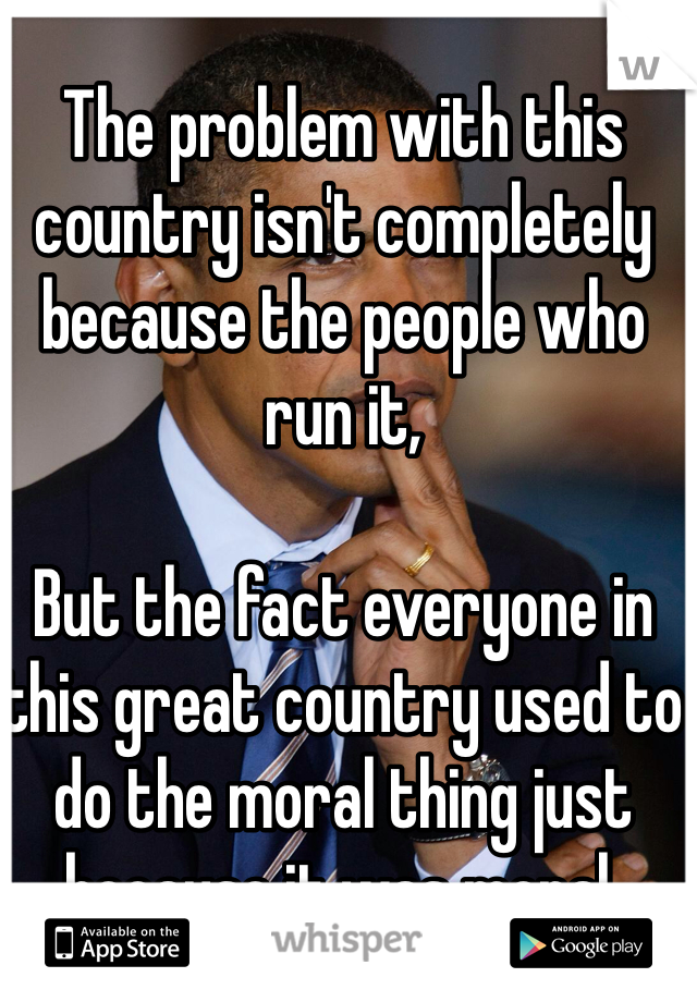 The problem with this country isn't completely because the people who run it,  But the fact everyone in this great country used to do the moral thing just because it was moral.