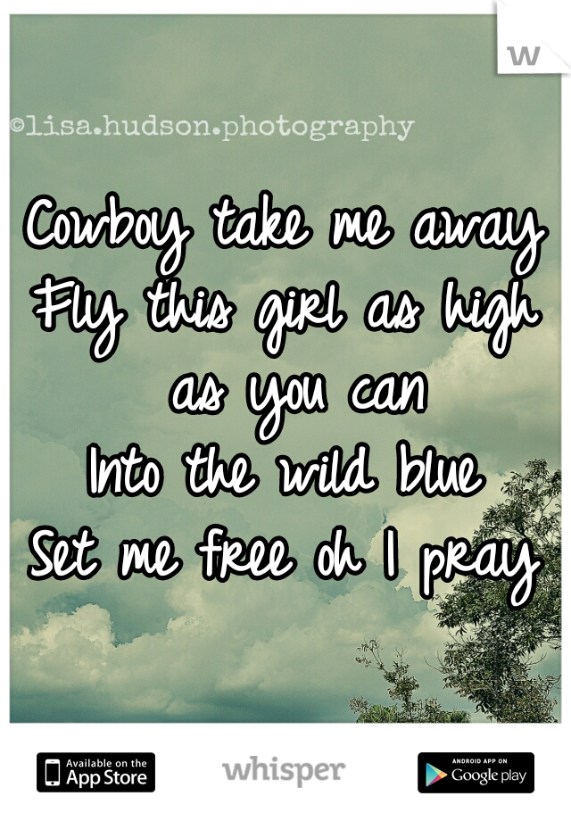 Cowboy take me away Fly this girl as high as you can Into the wild blue Set me free oh I pray