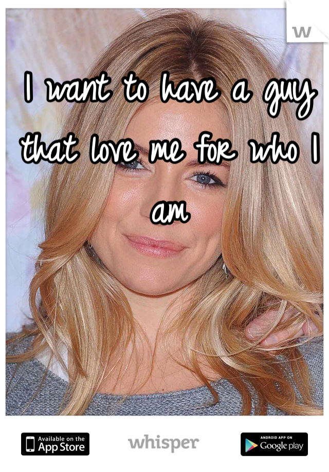 I want to have a guy that love me for who I  am