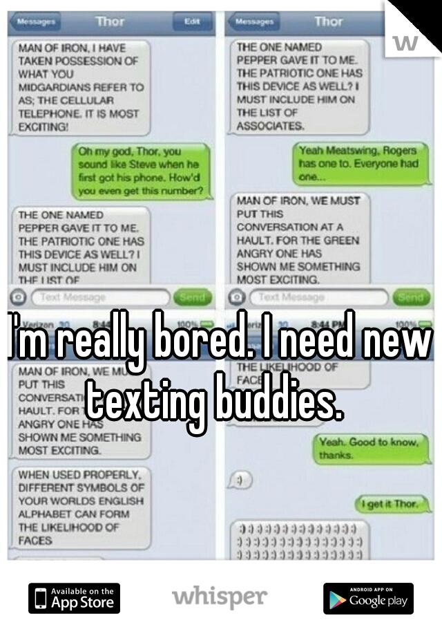 I'm really bored. I need new texting buddies.
