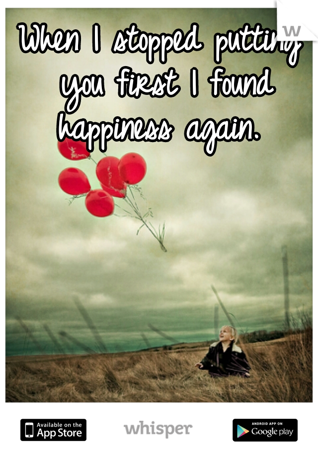 When I stopped putting you first I found happiness again.