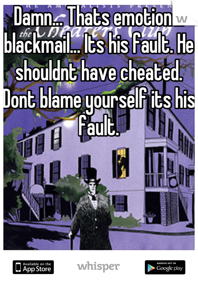 Damn... Thats emotional blackmail... Its his fault. He shouldnt have cheated. Dont blame yourself its his fault.