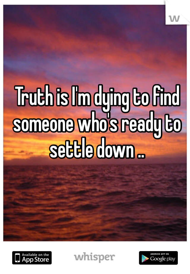 Truth is I'm dying to find someone who's ready to settle down ..