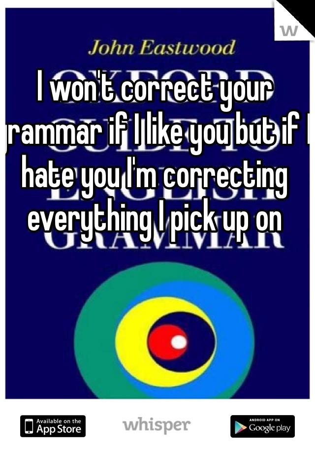 I won't correct your grammar if I like you but if I hate you I'm correcting everything I pick up on