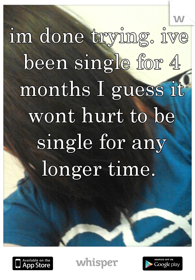 im done trying. ive been single for 4 months I guess it wont hurt to be single for any longer time.