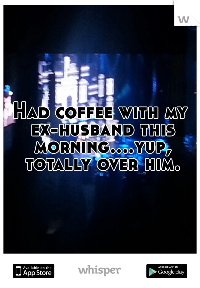 Had coffee with my ex-husband this morning....yup, totally over him.
