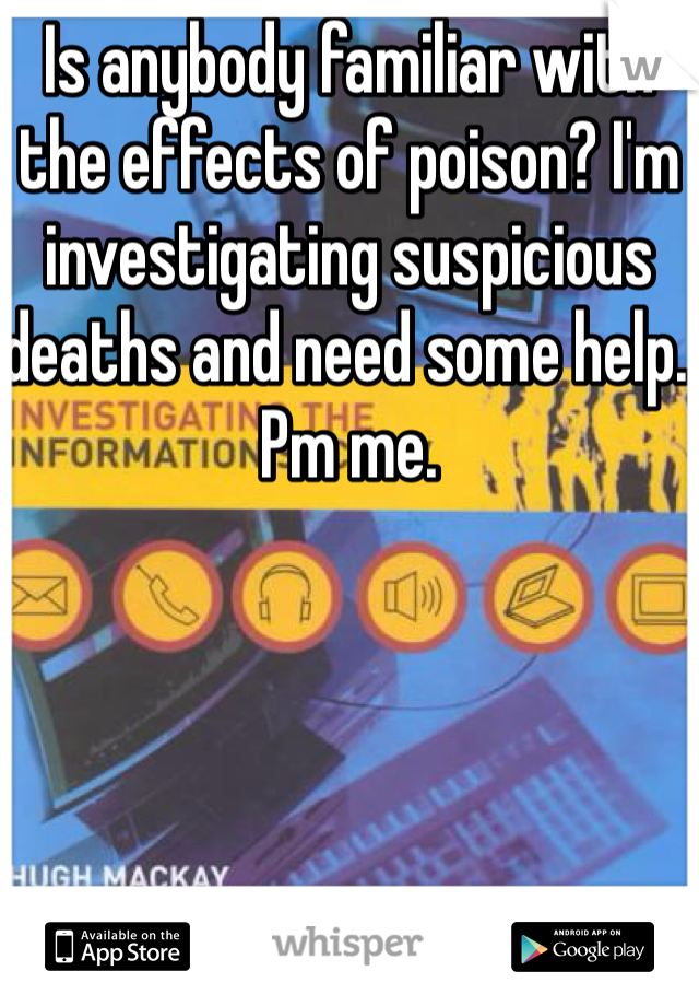Is anybody familiar with the effects of poison? I'm investigating suspicious deaths and need some help. Pm me.