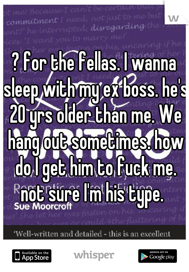 ? for the fellas. I wanna sleep with my ex boss. he's 20 yrs older than me. We hang out sometimes. how do I get him to fuck me. not sure I'm his type.