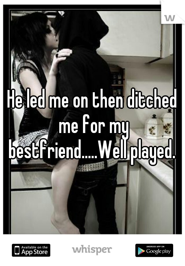 He led me on then ditched me for my bestfriend.....Well played.