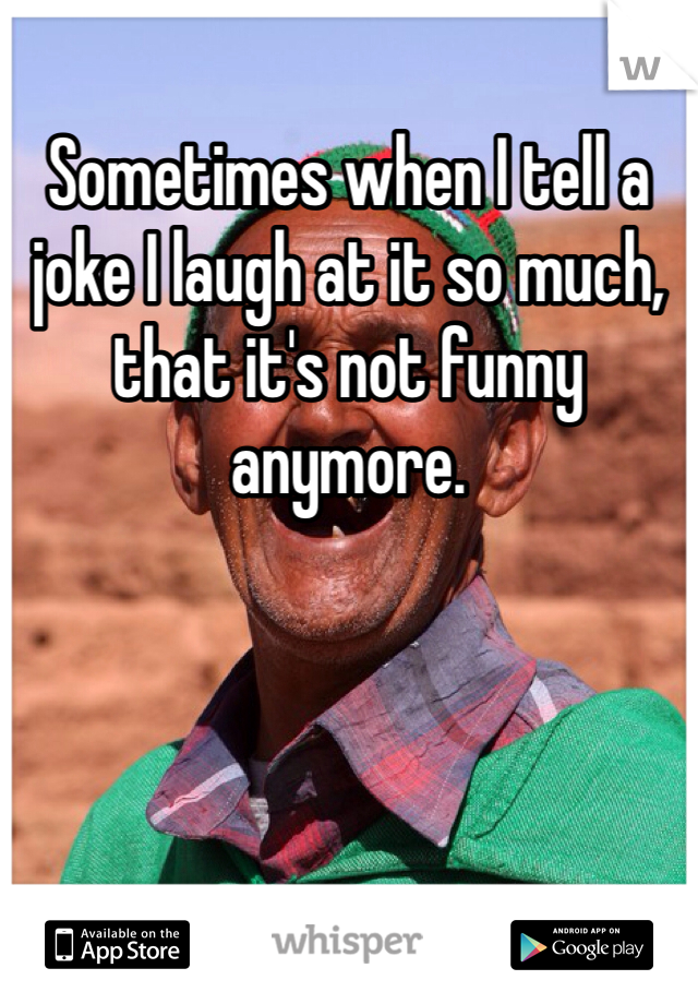 Sometimes when I tell a joke I laugh at it so much, that it's not funny anymore.