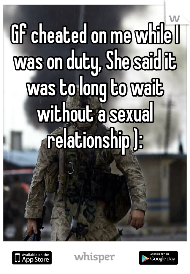Gf cheated on me while I was on duty, She said it was to long to wait without a sexual relationship ):