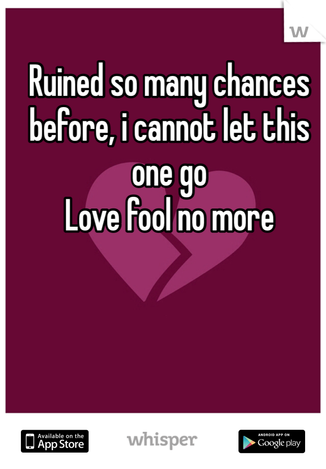 Ruined so many chances before, i cannot let this one go  Love fool no more