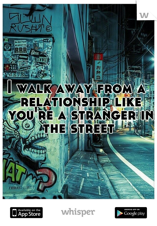 I walk away from a  relationship like you're a stranger in the street