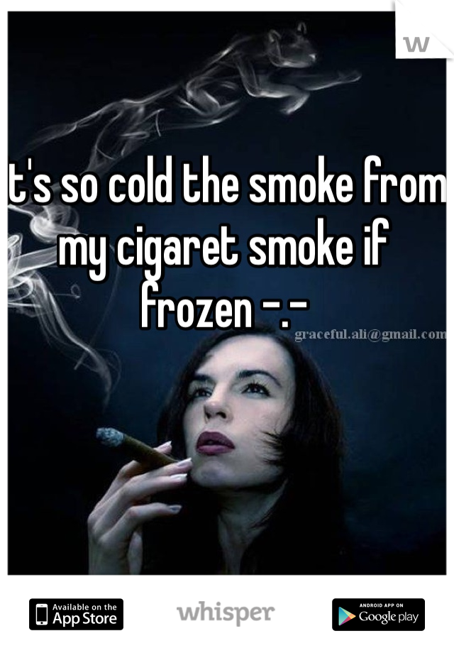It's so cold the smoke from my cigaret smoke if frozen -.-