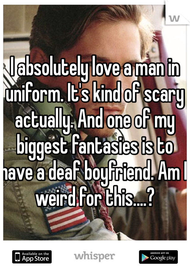 I absolutely love a man in uniform. It's kind of scary actually. And one of my biggest fantasies is to have a deaf boyfriend. Am I weird for this....?