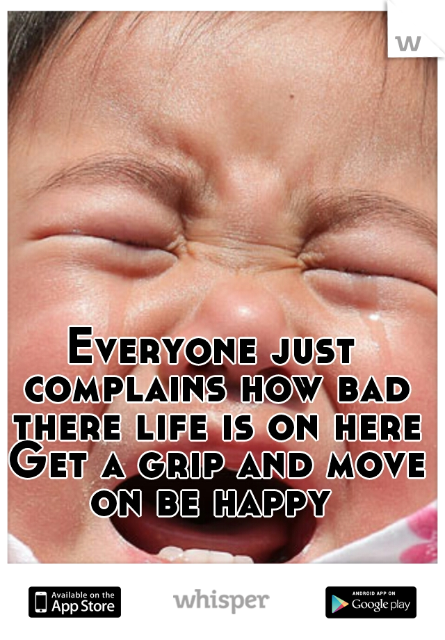 Everyone just complains how bad there life is on here Get a grip and move on be happy