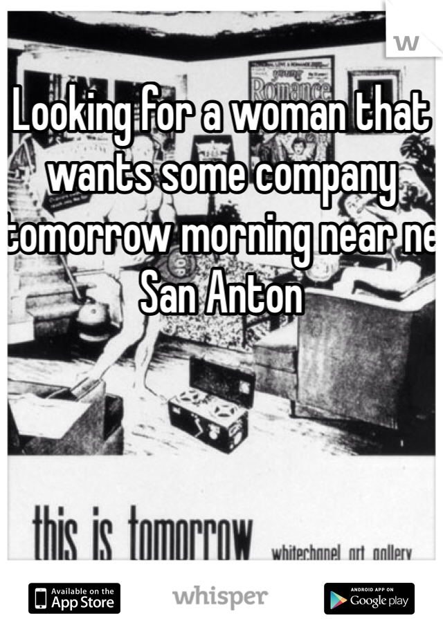 Looking for a woman that wants some company tomorrow morning near ne San Anton