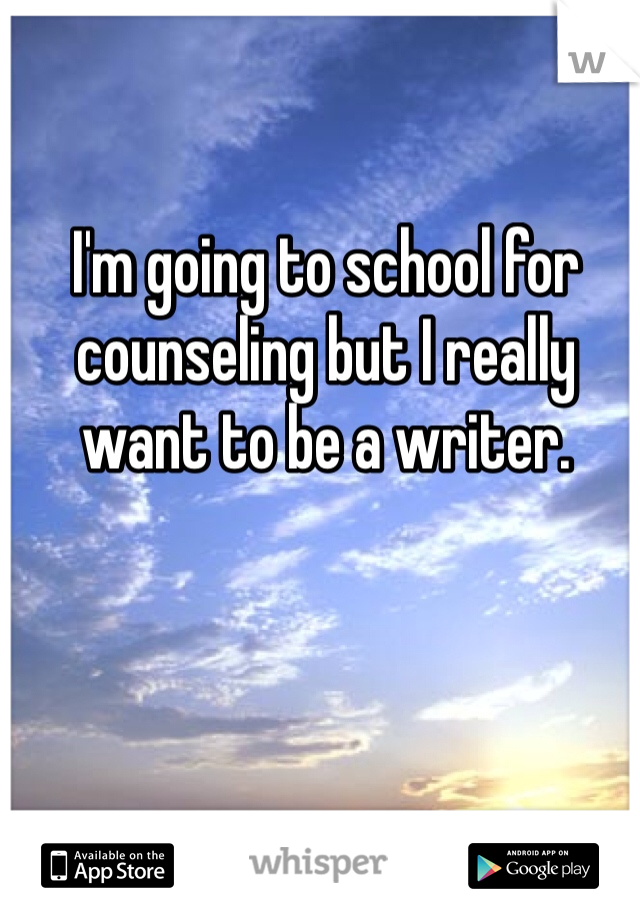 I'm going to school for counseling but I really want to be a writer.